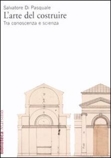 L' arte del costruire. Tra conoscenza e scienza - Salvatore Di Pasquale - copertina