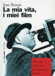 La mia vita, i miei film. Gli occhi dell'amore per raccontare la vita - Jean Renoir - copertina