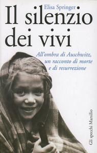 Libro Il silenzio dei vivi. All'ombra di Auschwitz, un racconto di morte e di resurrezione Elisa Springer