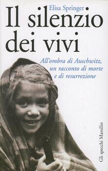 Il silenzio dei vivi. All'ombra di Auschwitz, un racconto di morte e di resurrezione - Elisa Springer - copertina
