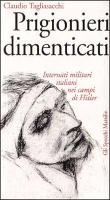 Prigionieri dimenticati. Internati militari italiani nei campi di Hitler - Claudio Tagliasacchi - copertina