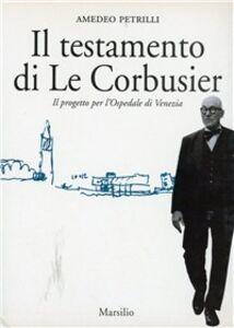 Libro Il testamento di Le Corbusier. Il progetto per l'ospedale di Venezia Amedeo Petrilli