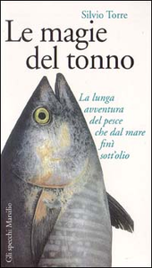 Libro Le magie del tonno. La lunga avventura del pesce che dal mare finì sott'olio Silvio Torre