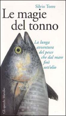 Le magie del tonno. La lunga avventura del pesce che dal mare finì sott'olio - Silvio Torre - copertina