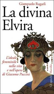 La divina Elvira. L'ideale femminile nella vita e nell'opera di Giacomo Puccini - Giampaolo Rugarli - copertina