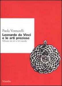 Libro Leonardo da Vinci e le arti preziose. Milano tra XV e XVI secolo Paola Venturelli