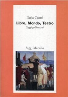 Libro, mondo, teatro. Saggi goldoniani - Ilaria Crotti - copertina