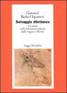 Libro Selvaggia dilettanza. La caccia nella letteratura italiana dalle origini a Marino Giovanni Bàrberi Squarotti