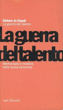 La guerra del talento. Meritocrazia e mobilità nella nuova economia - Giuliano Da Empoli - copertina