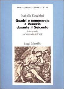 Libro Quadri e commercio a Venezia durante il Seicento. Uno studio sul mercato dell'arte Isabella Cecchini