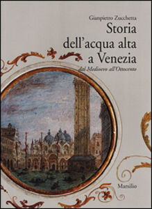 Libro Storia dell'acqua alta a Venezia. Dal Medioevo all'Ottocento Gianpietro Zucchetta
