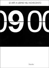 Le arti a Udine nel Novecento. Catalogo della mostra (Udine, 19 gennaio-30 aprile 2001)