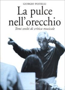 Libro La pulce nell'orecchio. Temi svolti di critica musicale Giorgio Pestelli