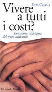 Foto Cover di Vivere a tutti i costi? Eutanasia, dilemma del terzo millennio, Libro di Enzo Catania, edito da Marsilio