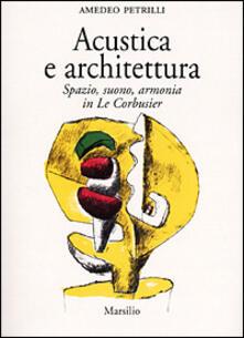 Acustica e architettura. Spazio, suono, armonia in Le Corbusier - Amedeo Petrilli - copertina