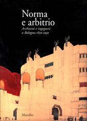 Norma e arbitrio. Architetti e ingegneri a Bologna 1850-1950