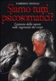 Siamo tutti psicosomatici? L'astuzia della mente sulle ingenuità del corpo - Umberto Dinelli - copertina