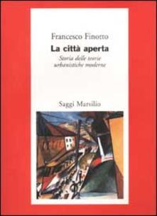 La città aperta. Storia delle teorie urbanistiche moderne - Francesco Finotto - copertina
