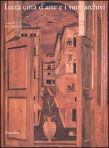 Libro Lucca città d'arte e i suoi archivi. Opere d'arte e testimonianze documentarie dal Medioevo al Novecento