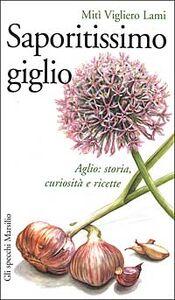 Foto Cover di Saporitissimo giglio. Aglio: storia, curiosità e ricette, Libro di Mitì Vigliero Lami, edito da Marsilio