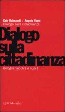 Bologna vecchia e nuova. Dialogo sulla cittadinanza - Ezio Raimondi,Angelo Varni - copertina