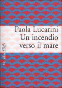 Libro Un incendio verso il mare Paola Lucarini Poggi