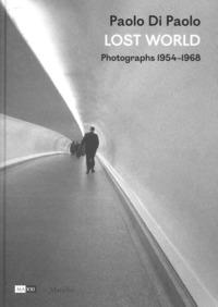 Paolo Di Paolo. Lost world. Photographs 1954-1968. Ediz. illustrata - - wuz.it