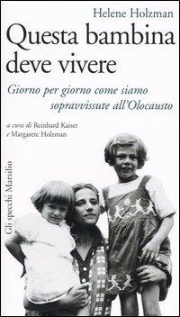 Questa bambina deve vivere. Giorno per giorno come siamo sopravvissute all'Olocausto - Holzman Helene - wuz.it