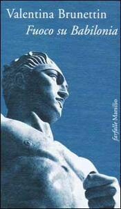 Foto Cover di Fuoco su Babilonia, Libro di Valentina Brunettin, edito da Marsilio