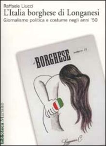 Libro L' Italia borghese di Longanesi. Giornalismo politica e costume negli anni '50 Raffaele Liucci