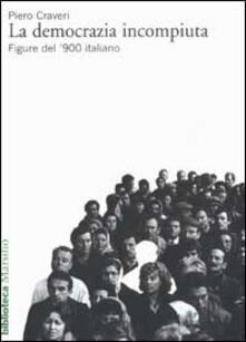 La democrazia incompiuta. Figure del '900 italiano - Piero Craveri - copertina