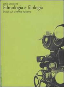 Filmologia e filologia. Studi sul cinema italiano - Lino Miccichè - copertina
