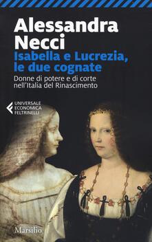 Isabella e Lucrezia, le due cognate. Donne di potere e di corte nell'Italia del Rinascimento - Alessandra Necci - copertina