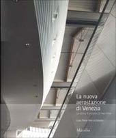La nuova aerostazione di Venezia. La storia, il progetto, la macchina