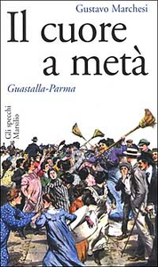 Libro Il cuore a metà. Guastalla-Parma Gustavo Marchesi