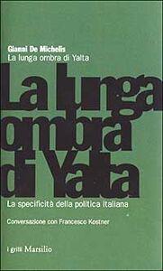 Foto Cover di La lunga ombra di Yalta. La specificità della politica italiana, Libro di Gianni De Michelis,Francesco Kostner, edito da Marsilio