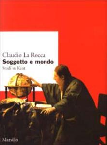 Libro Soggetto e mondo. Studi su Kant Claudio La Rocca