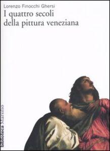 Libro I quattro secoli della pittura veneziana Lorenzo Finocchi Ghersi