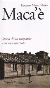 Libro Maca'è. Storia di un rimpatrio e di una contrada Ernesto M. Sfriso