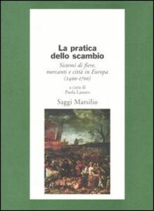 Libro La pratica dello scambio. Sistemi di fiere, mercanti e città in Europa (1400-1700)