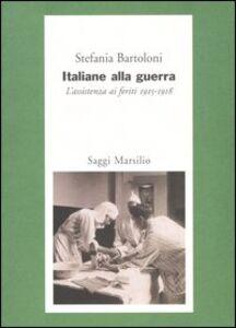 Libro Italiane alla guerra. L'assistenza ai feriti 1915-1918 Stefania Bartoloni