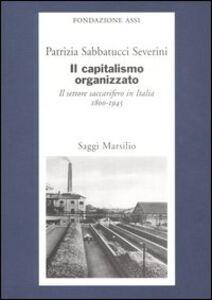 Foto Cover di Il capitalismo organizzato. Il settore saccarifero in Italia (1800-1945), Libro di Patrizia Sabbatucci Severini, edito da Marsilio