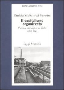 Libro Il capitalismo organizzato. Il settore saccarifero in Italia (1800-1945) Patrizia Sabbatucci Severini