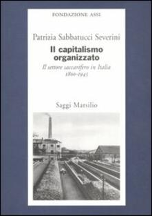 Il capitalismo organizzato. Il settore saccarifero in Italia (1800-1945) - Patrizia Sabbatucci Severini - copertina