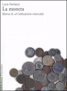 Libro La moneta. Storia di un'istituzione mancata Luca Fantacci