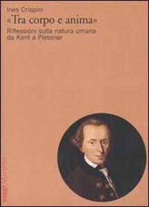 Libro «Tra corpo e anima». Riflessioni sulla natura umana da Kant a Plessner Ines Crispini