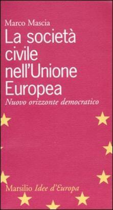 La società civile nell'Unione Europea. Nuovo orizzonte democratico - Marco Mascia - copertina
