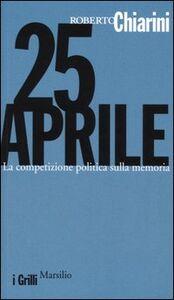 Foto Cover di 25 Aprile. La competizione politica sulla memoria, Libro di Roberto Chiarini, edito da Marsilio