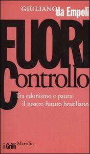 Foto Cover di Fuori controllo. Tra edonismo e paura: il nostro futuro brasiliano, Libro di Giuliano Da Empoli, edito da Marsilio