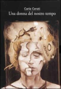 Foto Cover di Una donna del nostro tempo: La condizione sentimentale-Il sogno della bambina (Uno e l'altro)-Un matrimonio perfetto, Libro di Carla Cerati, edito da Marsilio
